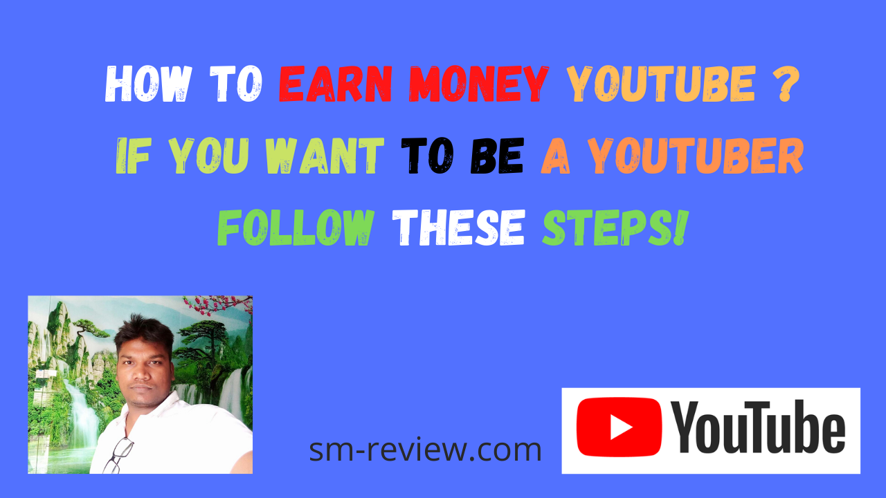 How To Earn Money YouTube ? If You Want To Be A YouTuber Follow These Steps!