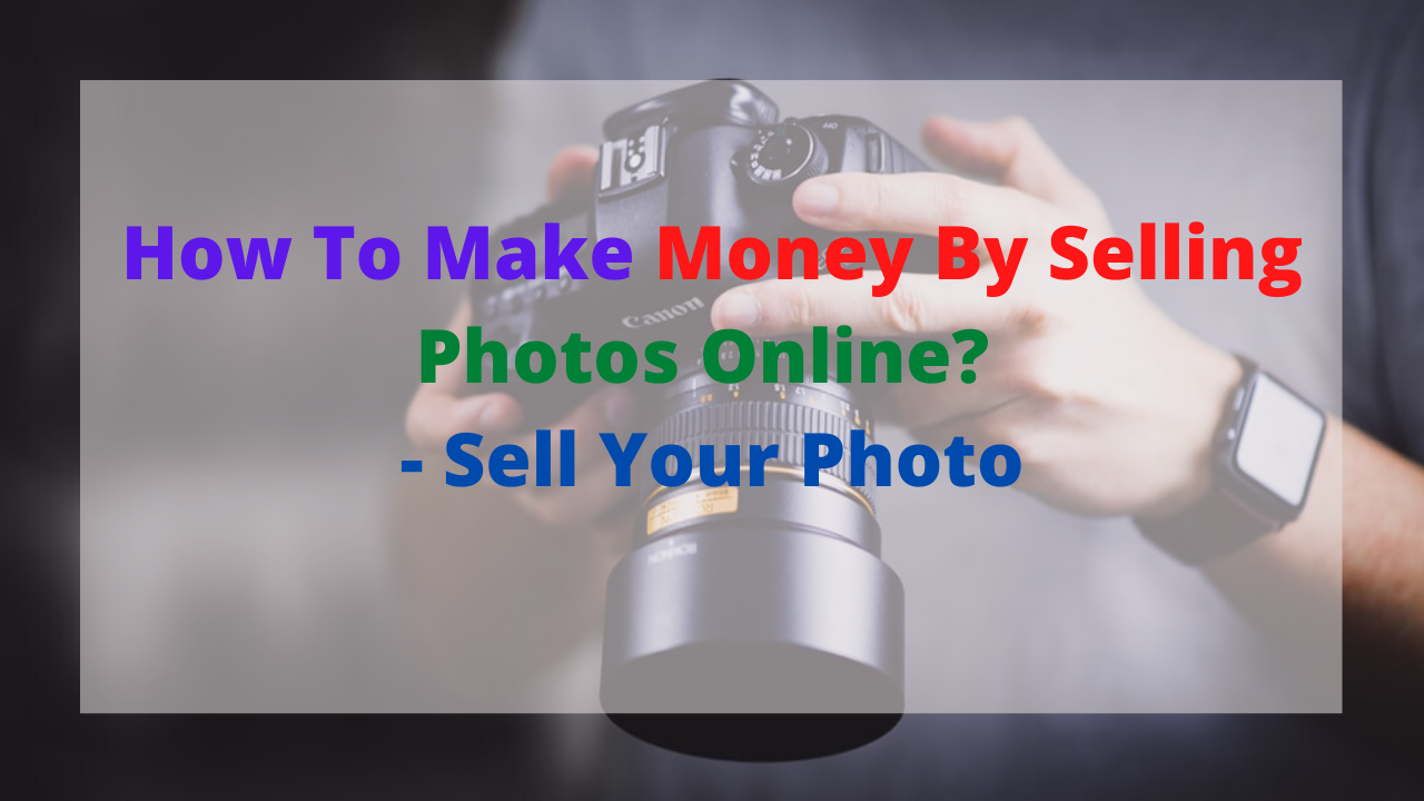 How To Make Money By Selling Photos Online? - Sell Your Photo