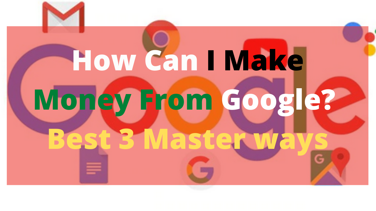 How Can I Make Money From Google? Best 3 Master ways