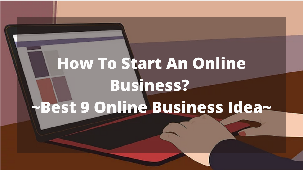 How To Start An Online Business? ~Best 9 Online Business Idea~