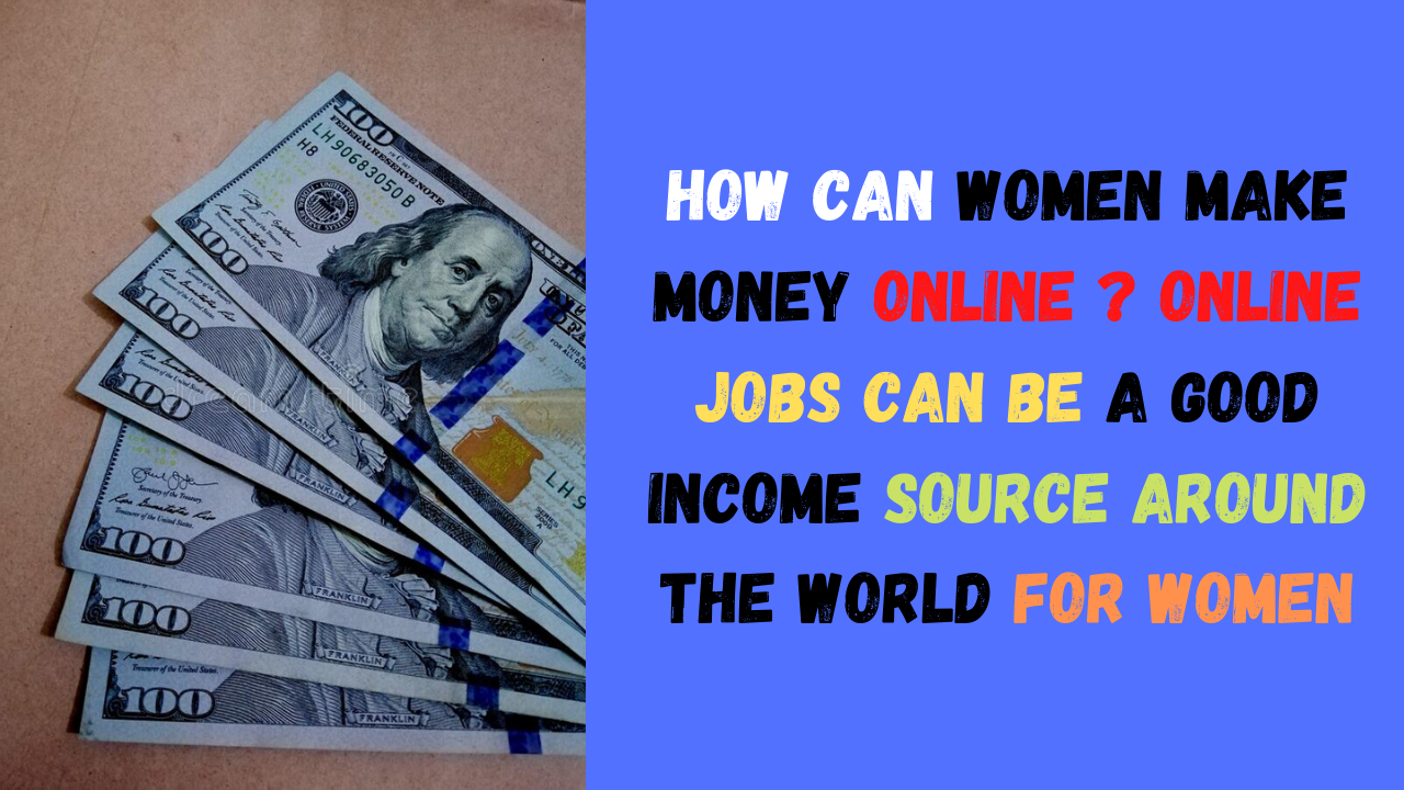 How Can Women Make Money Online ? Online Jobs Can Be A Good Income Source Around The World For Women