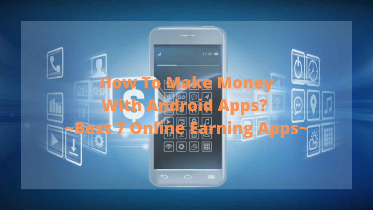 How To Make Money With Android Apps? ~Best 7 Online Earning Apps~