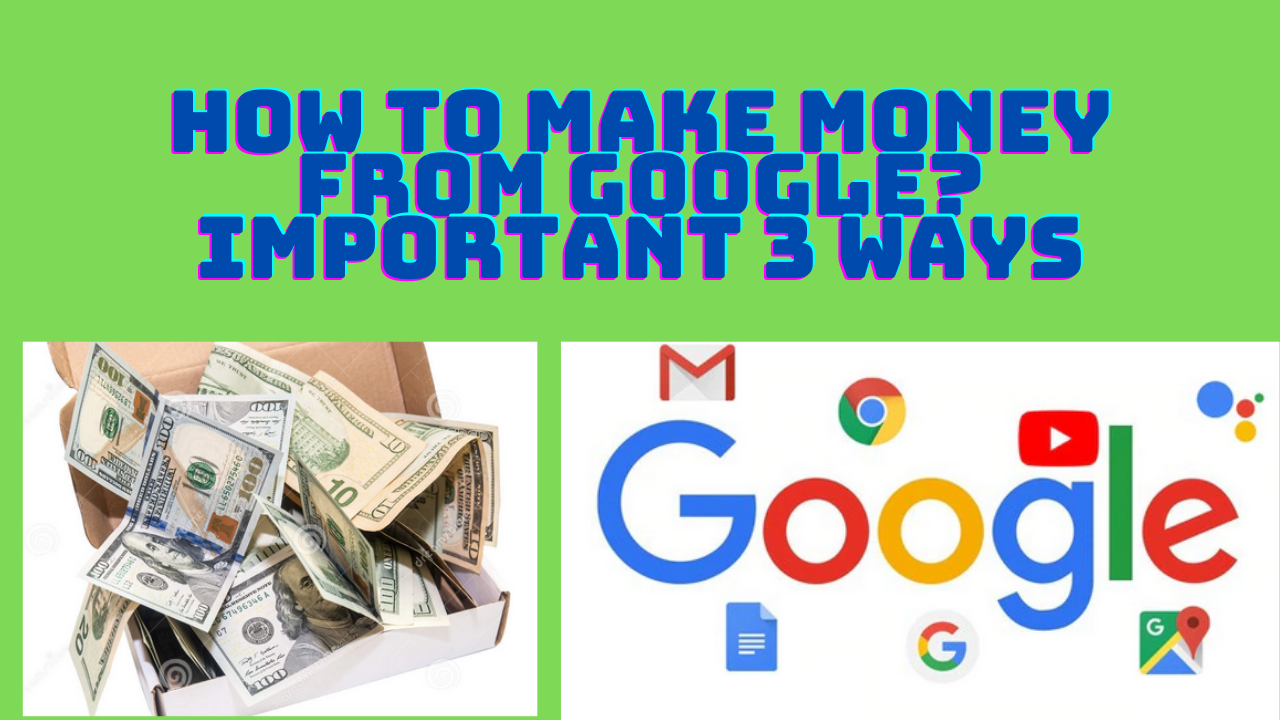 How To Make Money From Google? Important 3 Ways