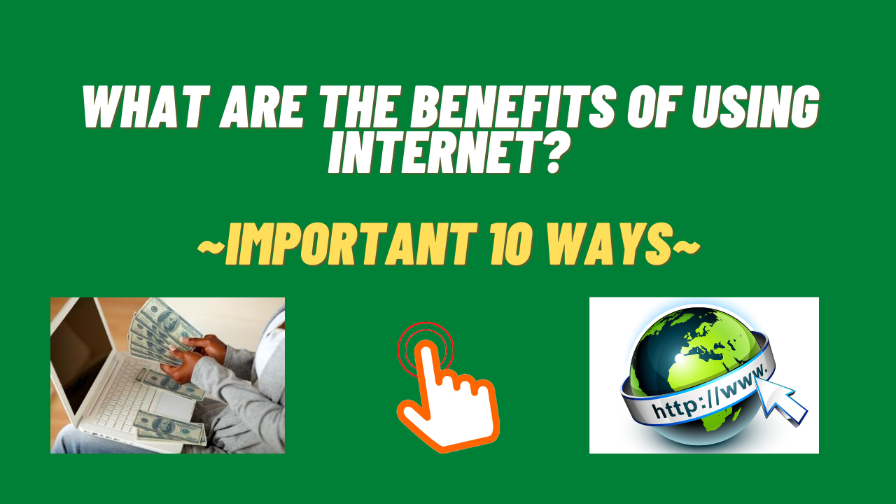 What Are The Benefits Of Using Internet? ~Important 10 Ways~